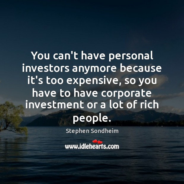 You can't have personal investors anymore because it's too expensive, so you Image