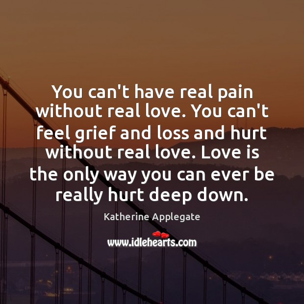 You can't have real pain without real love. You can't feel grief Image