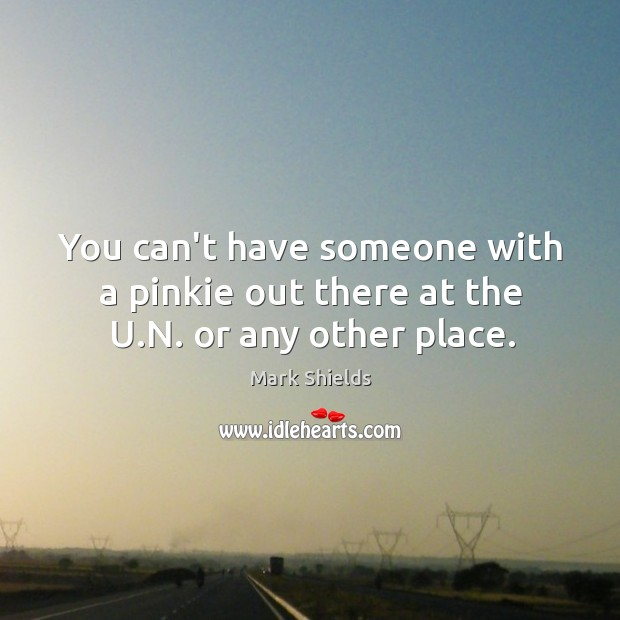 You can't have someone with a pinkie out there at the U.N. or any other place. Mark Shields Picture Quote