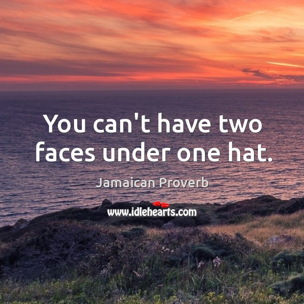 You can't have two faces under one hat. Jamaican Proverbs Image