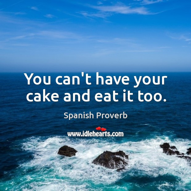 Image, You can't have your cake and eat it too.