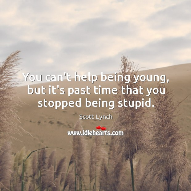 You can't help being young, but it's past time that you stopped being stupid. Scott Lynch Picture Quote