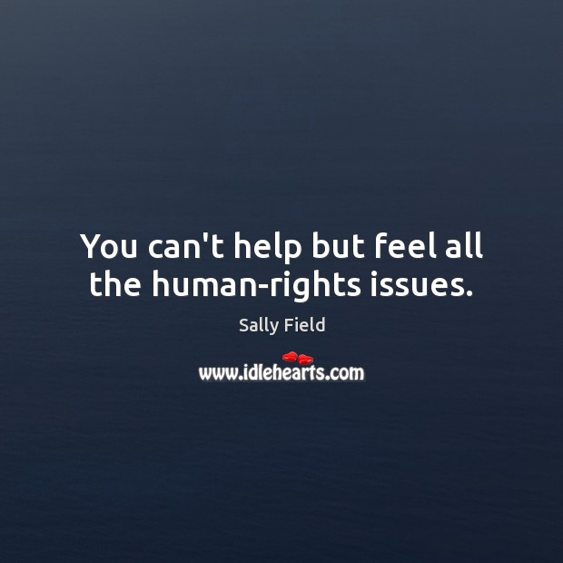 You can't help but feel all the human-rights issues. Sally Field Picture Quote