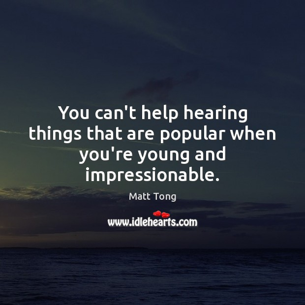 You can't help hearing things that are popular when you're young and impressionable. Image