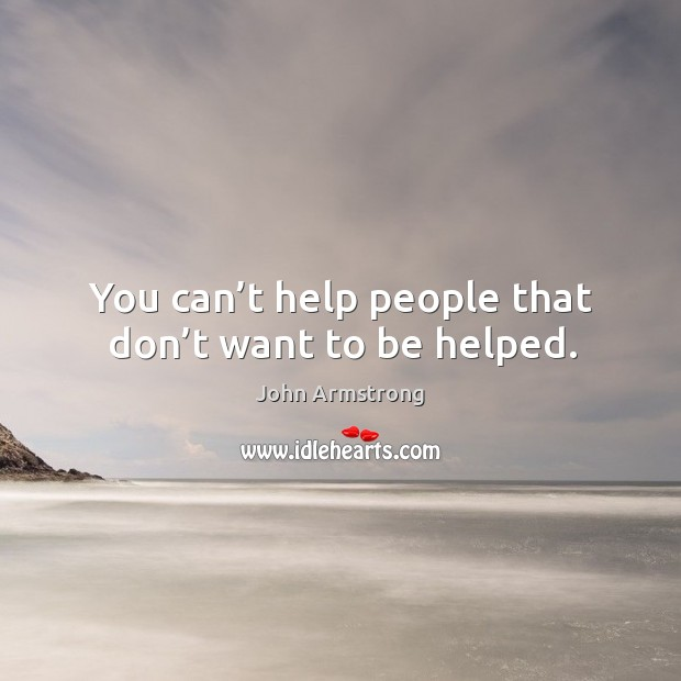 You can't help people that don't want to be helped. Image