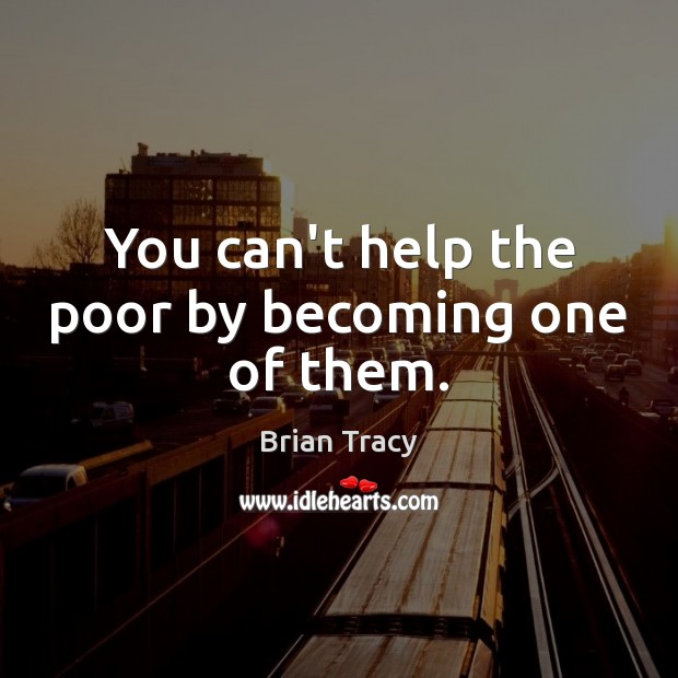 Image, You can't help the poor by becoming one of them.