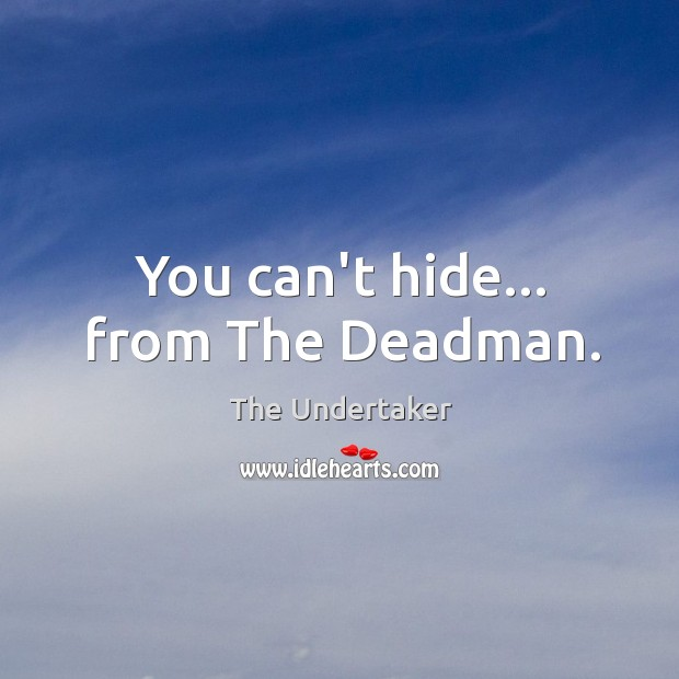 You can't hide… from The Deadman. The Undertaker Picture Quote