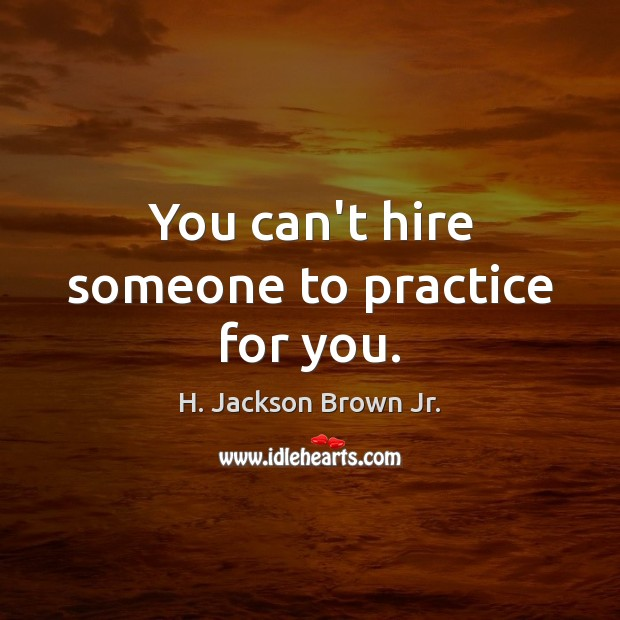 You can't hire someone to practice for you. H. Jackson Brown Jr. Picture Quote