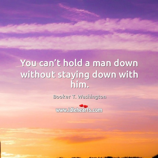 You can't hold a man down without staying down with him. Image