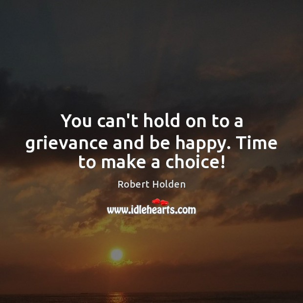 You can't hold on to a grievance and be happy. Time to make a choice! Image