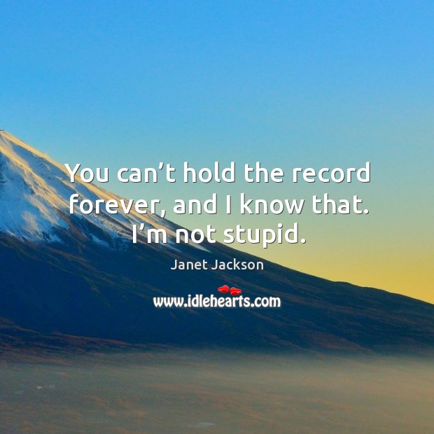 Image, You can't hold the record forever, and I know that. I'm not stupid.