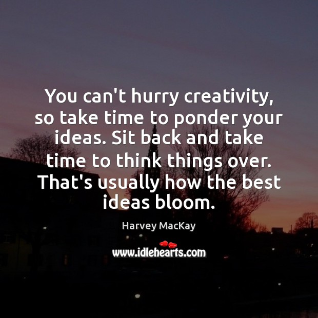 You can't hurry creativity, so take time to ponder your ideas. Sit Harvey MacKay Picture Quote