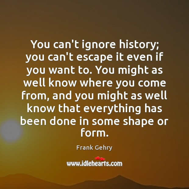 You can't ignore history; you can't escape it even if you want Frank Gehry Picture Quote
