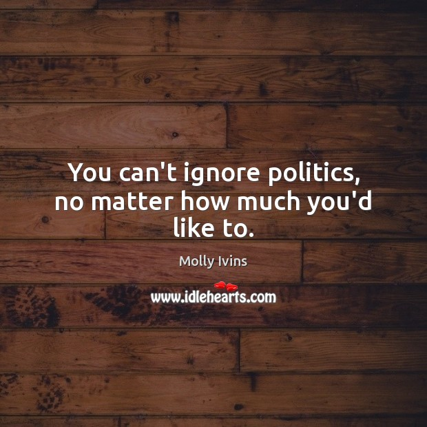 You can't ignore politics, no matter how much you'd like to. Molly Ivins Picture Quote