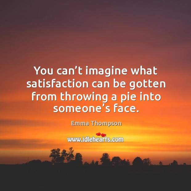 You can't imagine what satisfaction can be gotten from throwing a pie into someone's face. Image