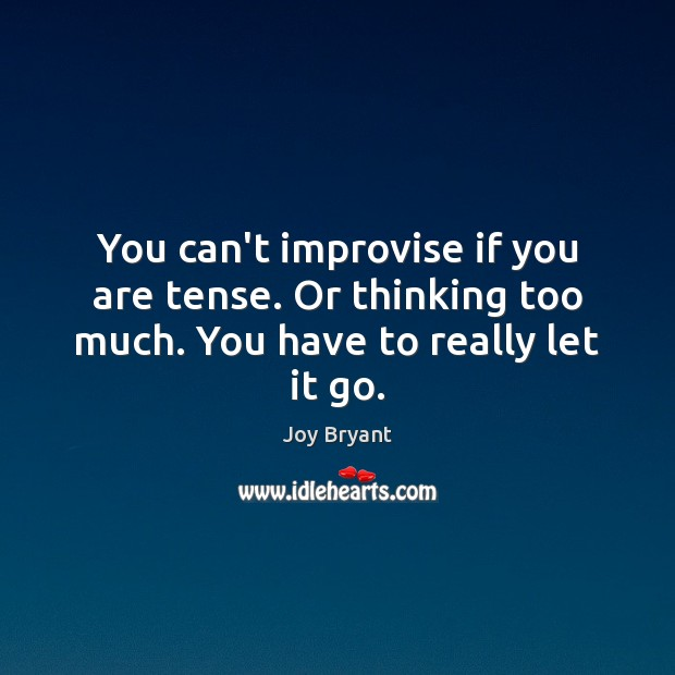 You can't improvise if you are tense. Or thinking too much. You have to really let it go. Joy Bryant Picture Quote