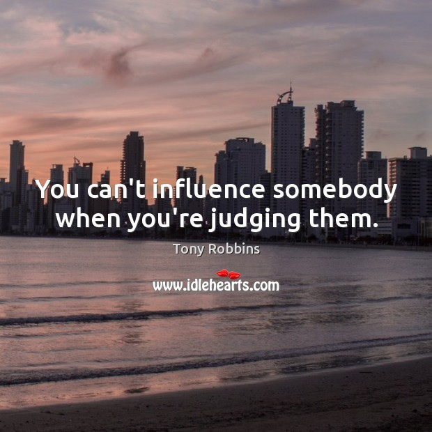 Image, You can't influence somebody when you're judging them.