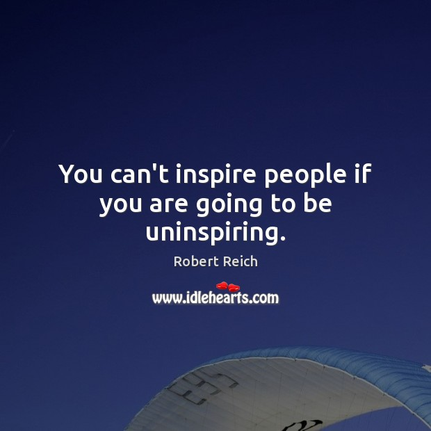 You can't inspire people if you are going to be uninspiring. Image