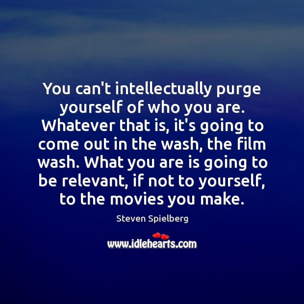You can't intellectually purge yourself of who you are. Whatever that is, Image