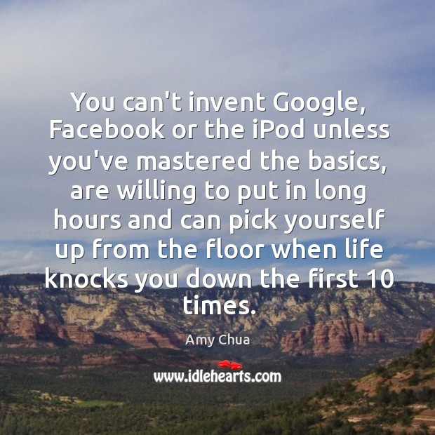 You can't invent Google, Facebook or the iPod unless you've mastered the Amy Chua Picture Quote