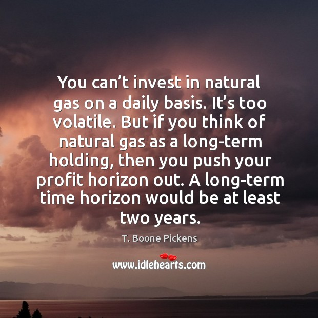 You can't invest in natural gas on a daily basis. It's too volatile. Image