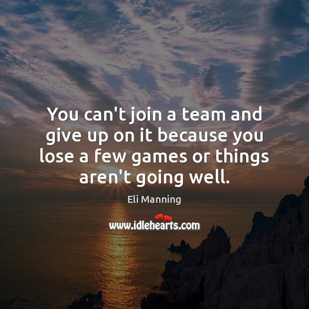 You can't join a team and give up on it because you Eli Manning Picture Quote