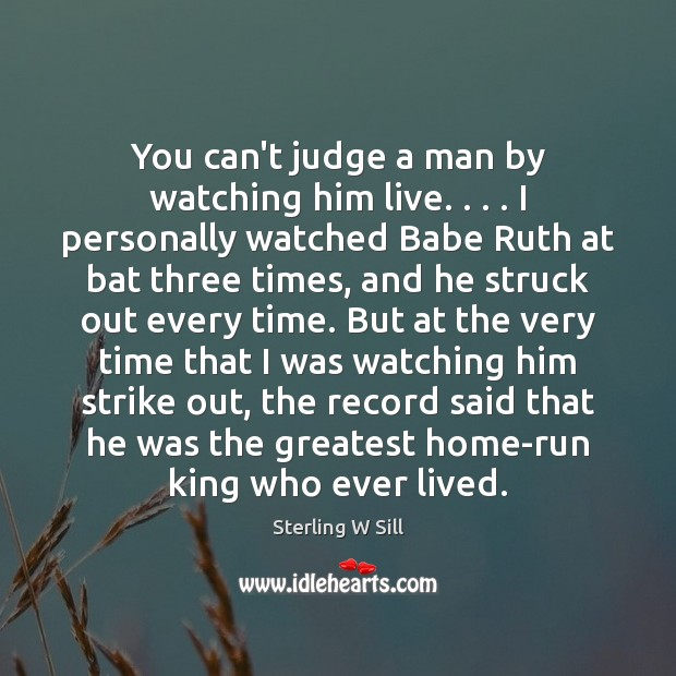 You can't judge a man by watching him live. . . . I personally watched Sterling W Sill Picture Quote