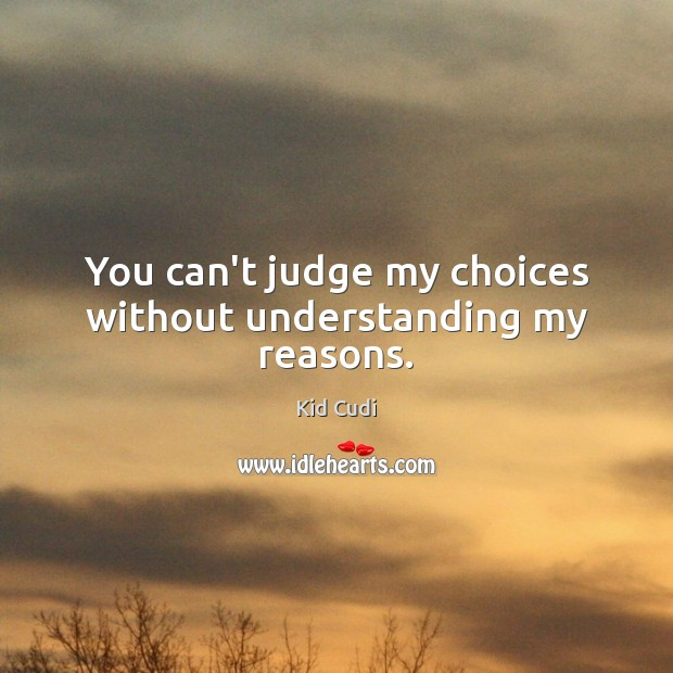 You can't judge my choices without understanding my reasons. Kid Cudi Picture Quote