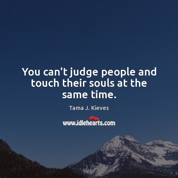You can't judge people and touch their souls at the same time. Image