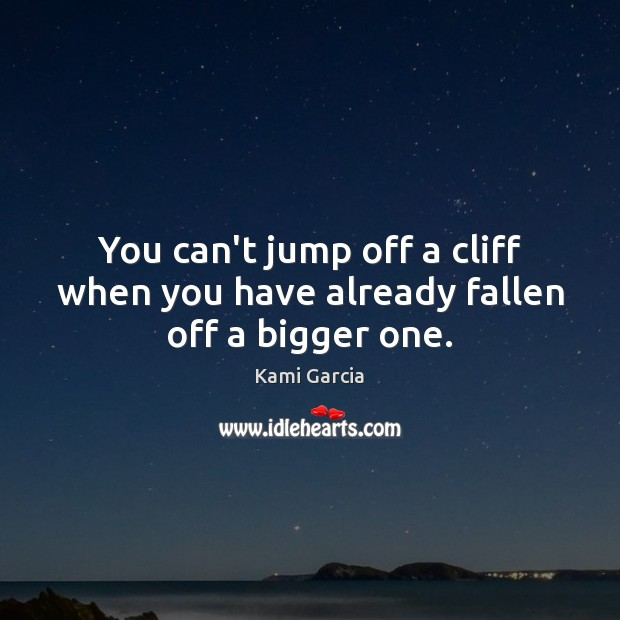 You can't jump off a cliff when you have already fallen off a bigger one. Kami Garcia Picture Quote