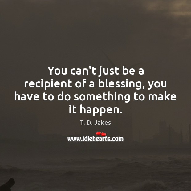You can't just be a recipient of a blessing, you have to do something to make it happen. Image