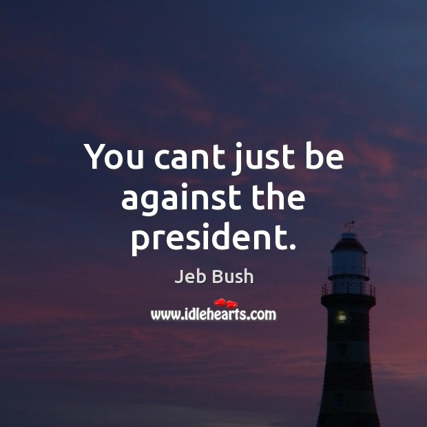 You cant just be against the president. Jeb Bush Picture Quote