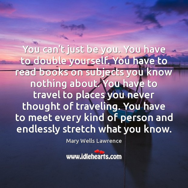 You can't just be you. You have to double yourself. You have Be You Quotes Image