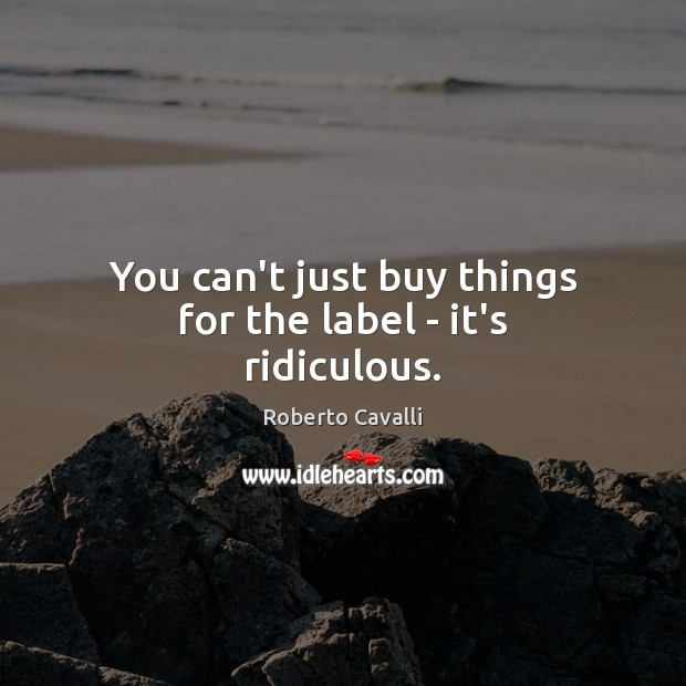 Image, You can't just buy things for the label – it's ridiculous.