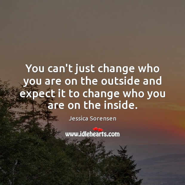 You can't just change who you are on the outside and expect Jessica Sorensen Picture Quote