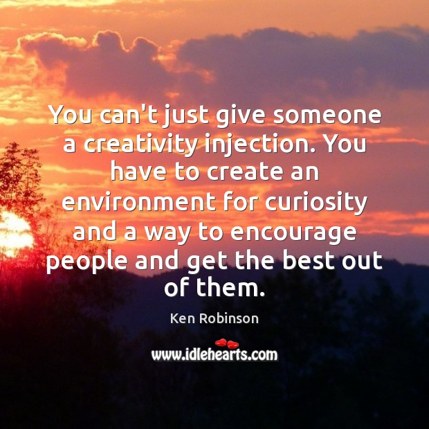 You can't just give someone a creativity injection. You have to create Ken Robinson Picture Quote
