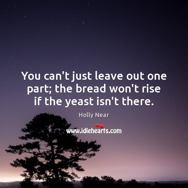 You can't just leave out one part; the bread won't rise if the yeast isn't there. Image