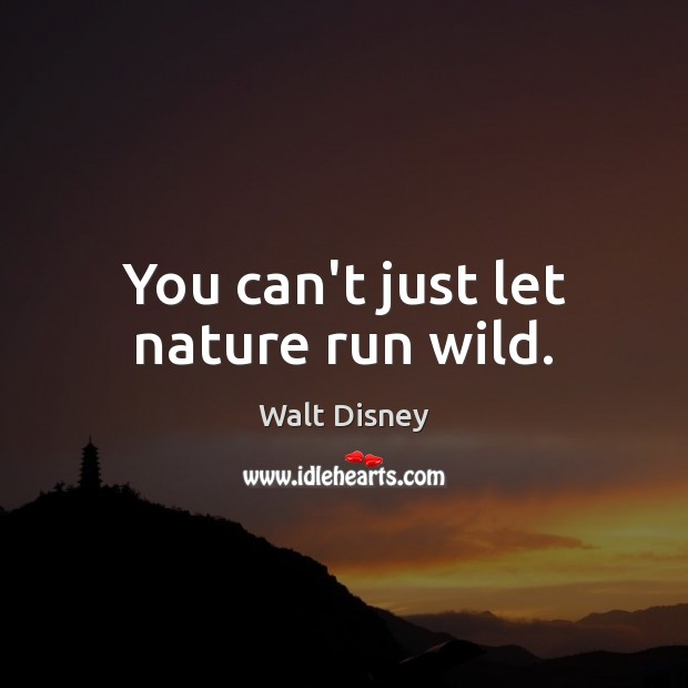 You can't just let nature run wild. Image