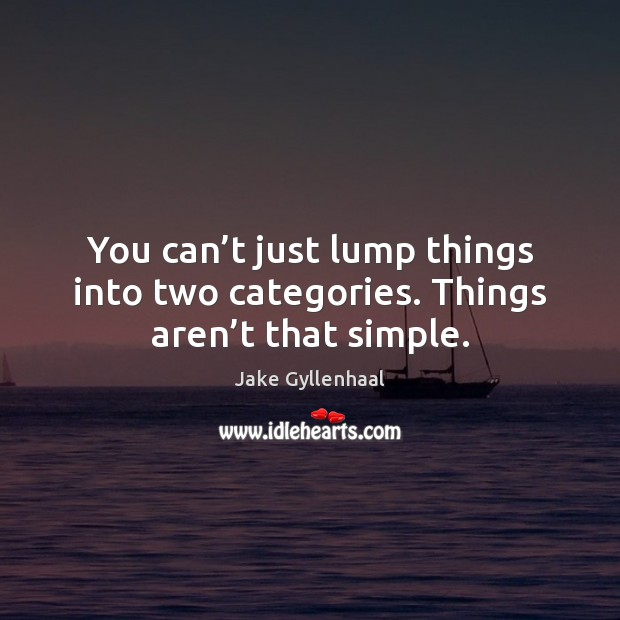 You can't just lump things into two categories. Things aren't that simple. Jake Gyllenhaal Picture Quote