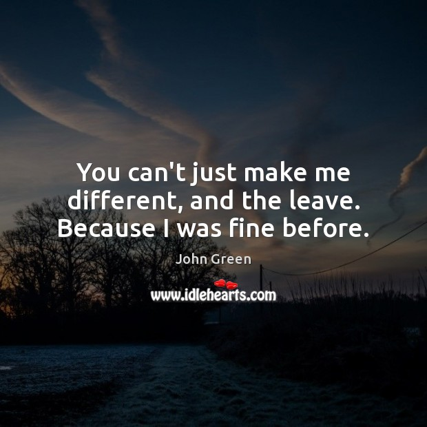 You can't just make me different, and the leave. Because I was fine before. John Green Picture Quote