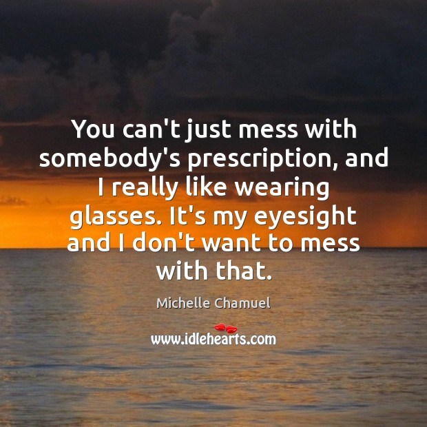 Image, You can't just mess with somebody's prescription, and I really like wearing