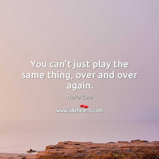 You can't just play the same thing, over and over again. Image