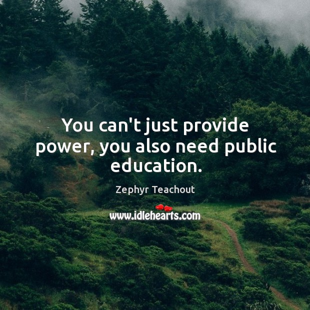 You can't just provide power, you also need public education. Zephyr Teachout Picture Quote