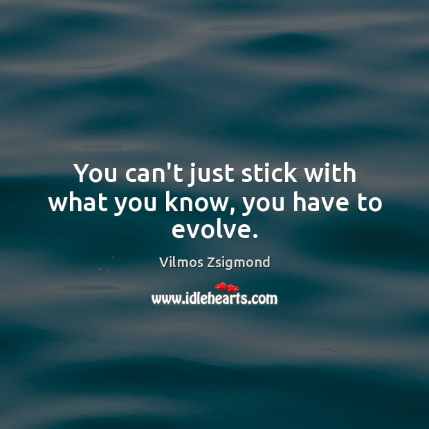 You can't just stick with what you know, you have to evolve. Vilmos Zsigmond Picture Quote