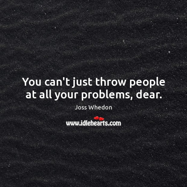 Image, You can't just throw people at all your problems, dear.