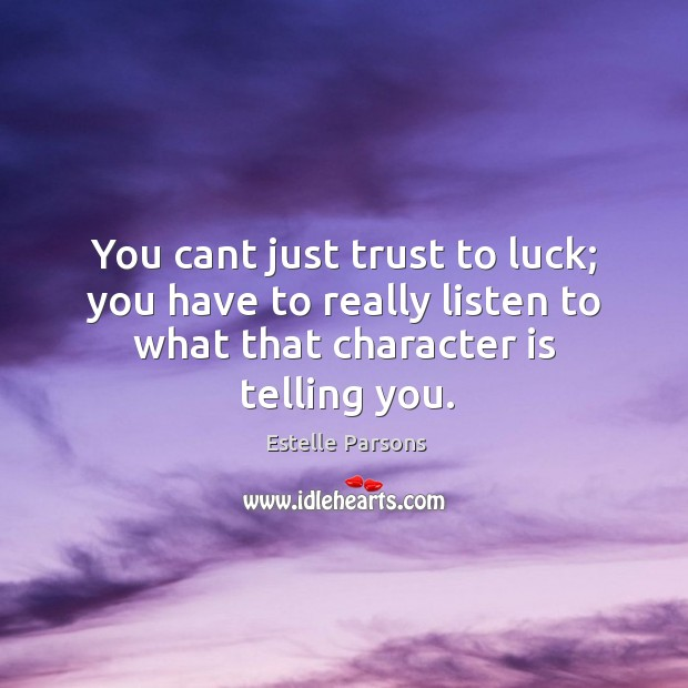 You cant just trust to luck; you have to really listen to Estelle Parsons Picture Quote