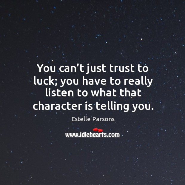 You can't just trust to luck; you have to really listen to what that character is telling you. Estelle Parsons Picture Quote