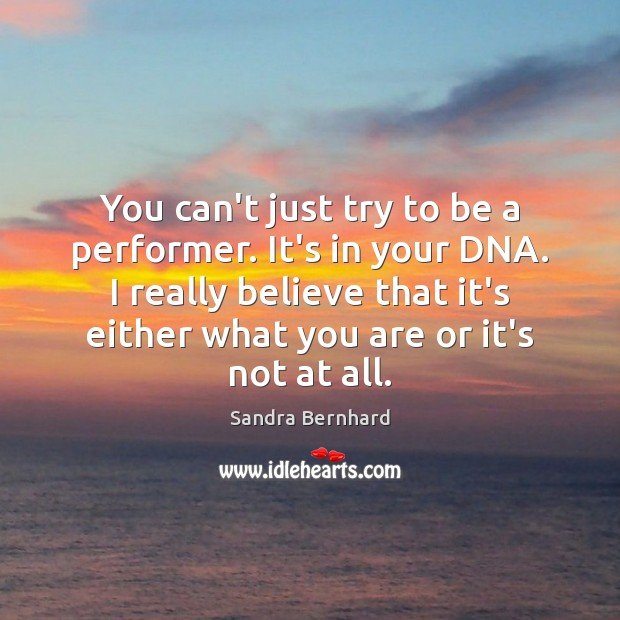 You can't just try to be a performer. It's in your DNA. Sandra Bernhard Picture Quote