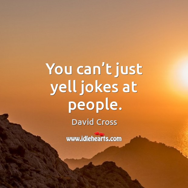 You can't just yell jokes at people. Image