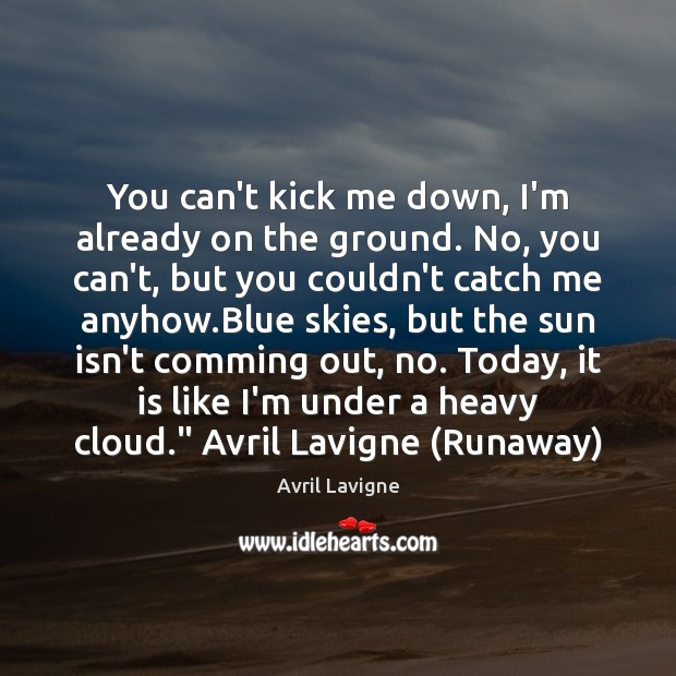 You can't kick me down, I'm already on the ground. No, you Avril Lavigne Picture Quote